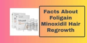 Facts About Foligain Minoxidil Hair regrowth